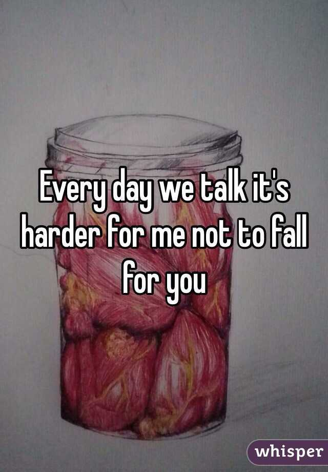 Every day we talk it's harder for me not to fall for you