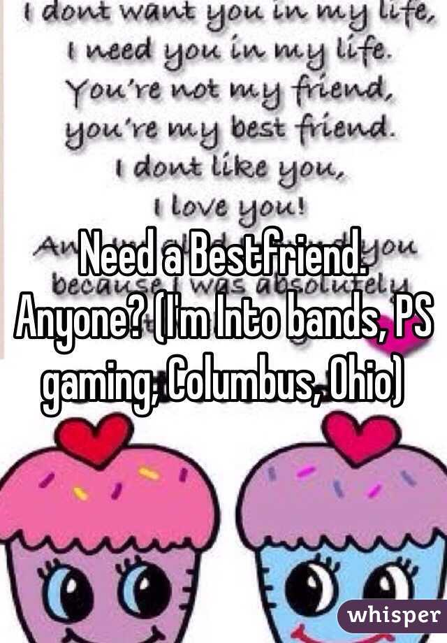 Need a Bestfriend. Anyone? (I'm Into bands, PS gaming, Columbus, Ohio)