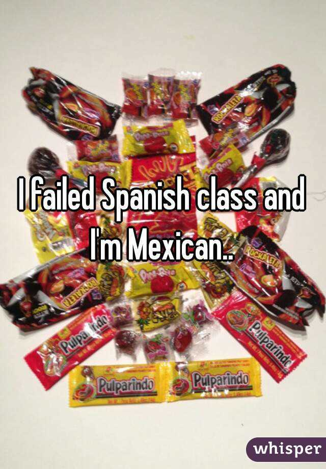 I failed Spanish class and I'm Mexican..