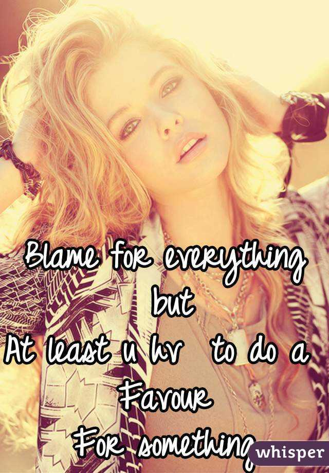 Blame for everything but At least u hv  to do a  Favour For something