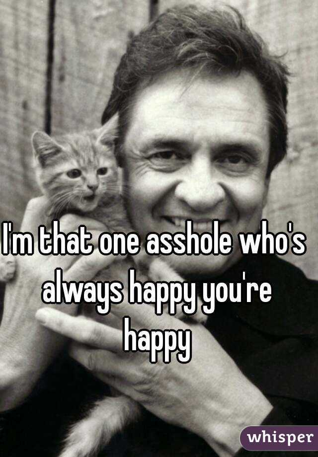 I'm that one asshole who's always happy you're happy