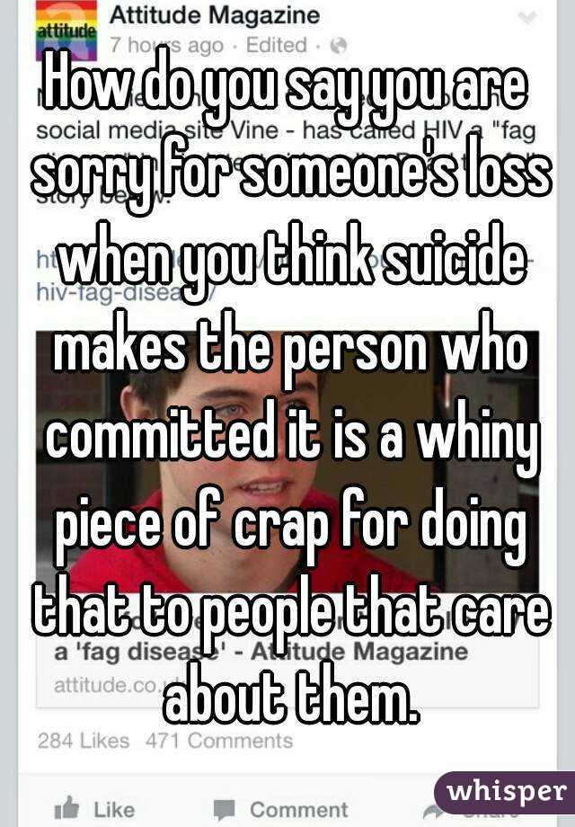 How do you say you are sorry for someone's loss when you think suicide makes the person who committed it is a whiny piece of crap for doing that to people that care about them.