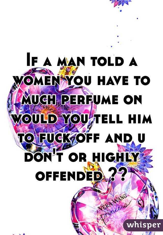 If a man told a women you have to much perfume on would you tell him to fuck off and u don't or highly offended ??