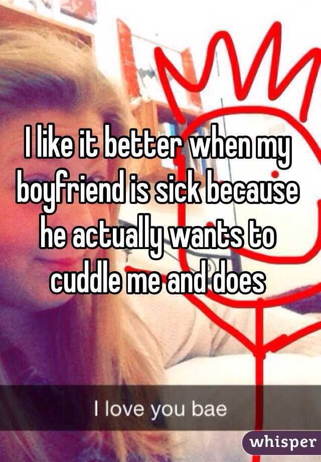 I like it better when my boyfriend is sick because he actually wants to cuddle me and does