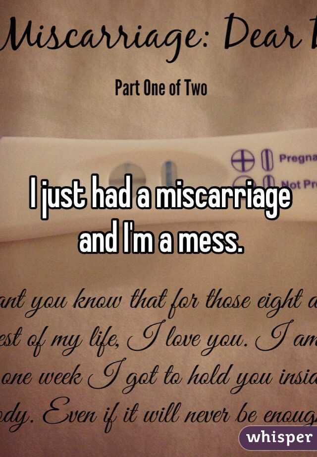 I just had a miscarriage and I'm a mess.