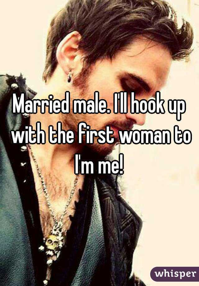 Married male. I'll hook up with the first woman to I'm me!