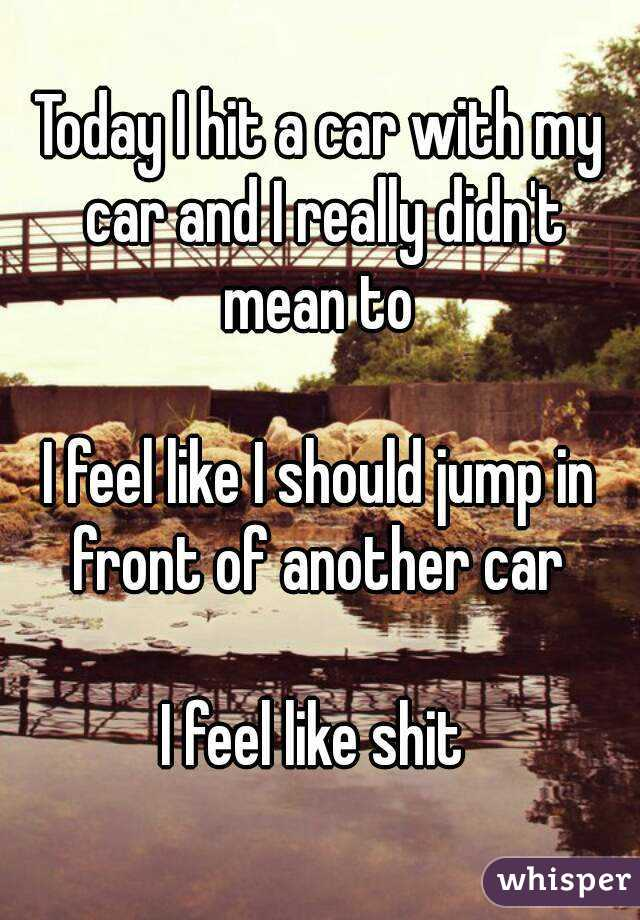 Today I hit a car with my car and I really didn't mean to   I feel like I should jump in front of another car   I feel like shit