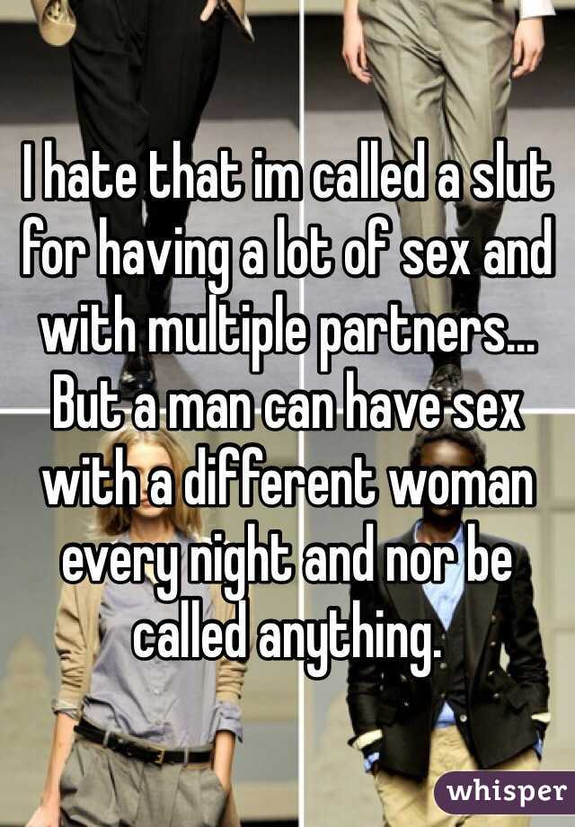 I hate that im called a slut for having a lot of sex and with multiple partners... But a man can have sex with a different woman every night and nor be called anything.