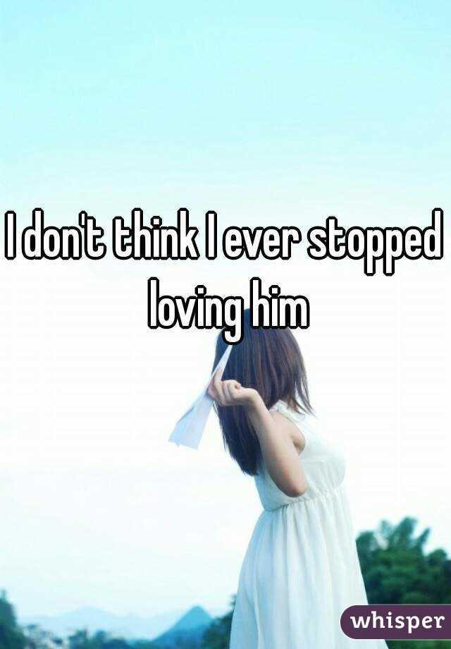 I don't think I ever stopped loving him