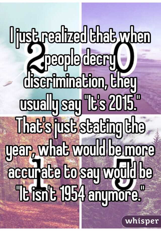 """I just realized that when people decry discrimination, they usually say """"It's 2015."""" That's just stating the year, what would be more accurate to say would be """"It isn't 1954 anymore."""""""