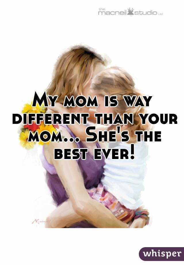 My mom is way different than your mom... She's the best ever!