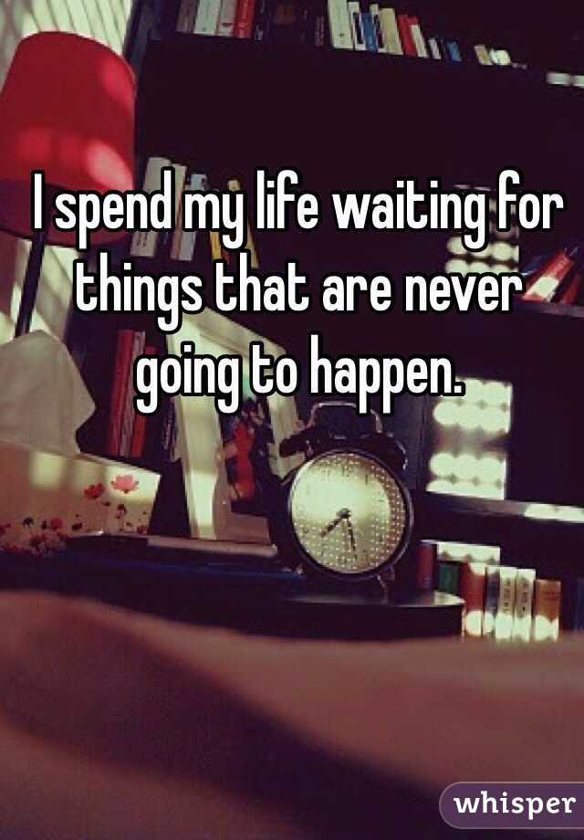I spend my life waiting for things that are never going to happen.