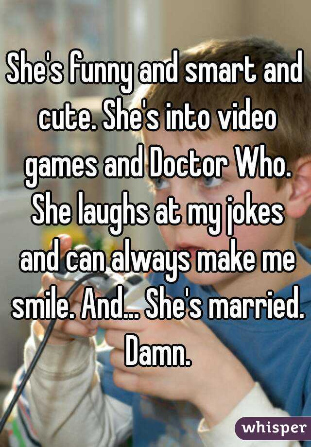 She's funny and smart and cute. She's into video games and Doctor Who. She laughs at my jokes and can always make me smile. And... She's married. Damn.