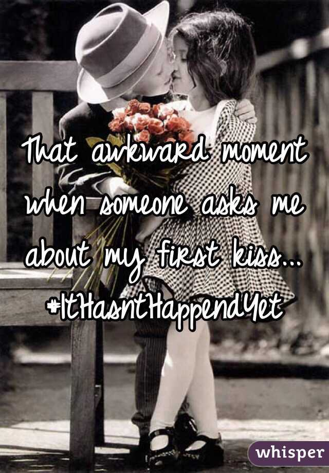 That awkward moment when someone asks me about my first kiss... #ItHasntHappendYet