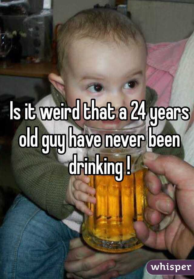 Is it weird that a 24 years old guy have never been drinking !