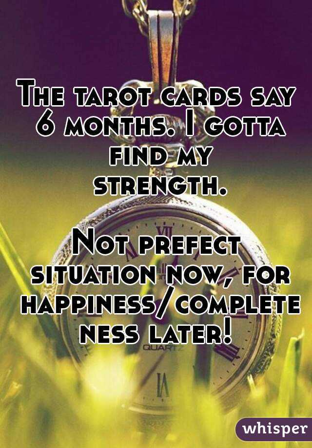 The tarot cards say 6 months. I gotta find my strength.  Not prefect situation now, for happiness/completeness later!