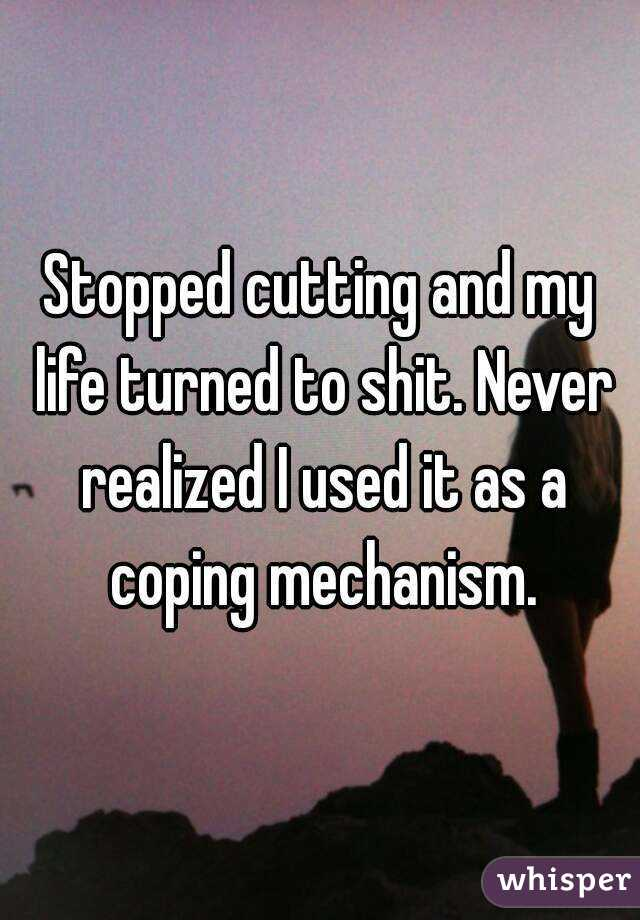 Stopped cutting and my life turned to shit. Never realized I used it as a coping mechanism.