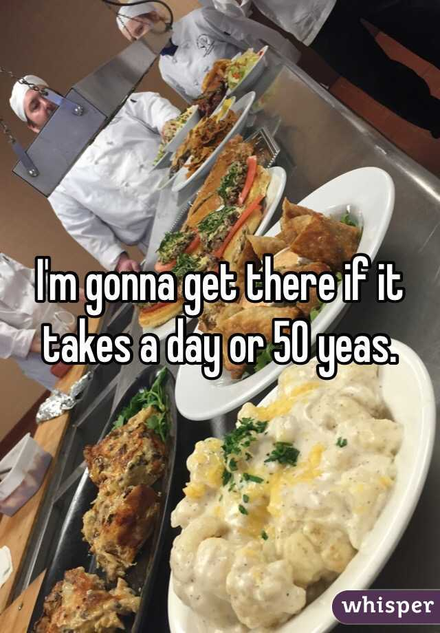 I'm gonna get there if it takes a day or 50 yeas.