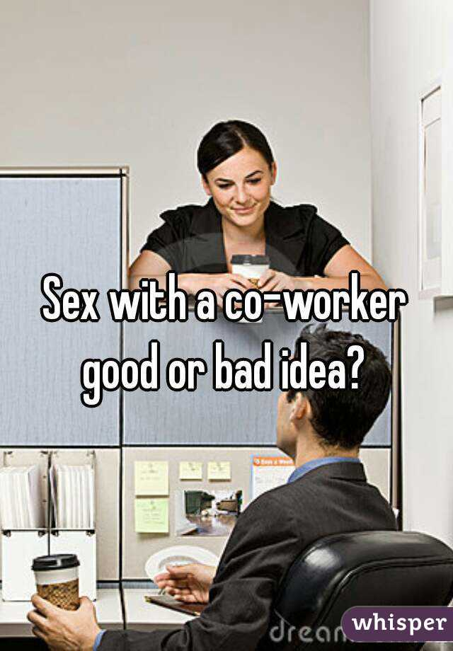 Sex with a co-worker good or bad idea?