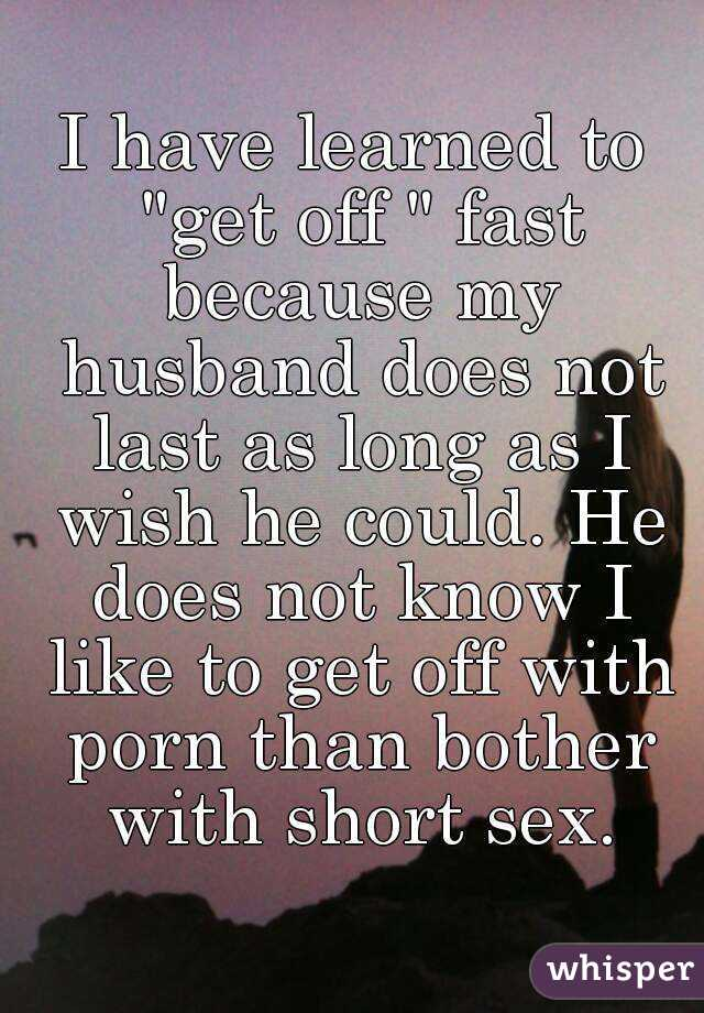 """I have learned to """"get off """" fast because my husband does not last as long as I wish he could. He does not know I like to get off with porn than bother with short sex."""