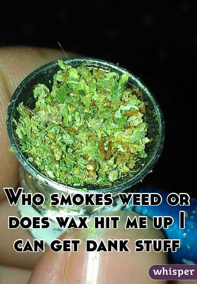 Who smokes weed or does wax hit me up I can get dank stuff