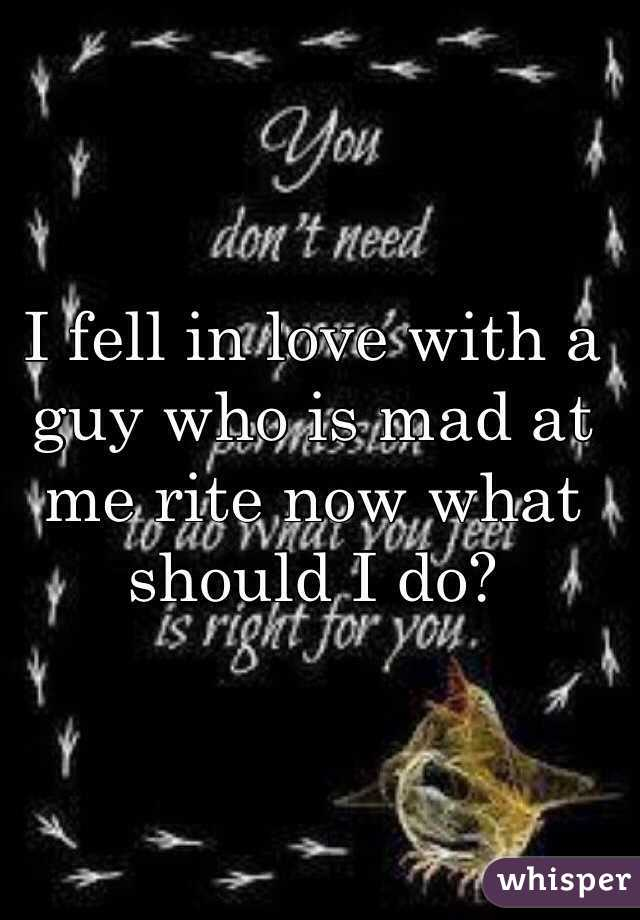 I fell in love with a guy who is mad at me rite now what should I do?