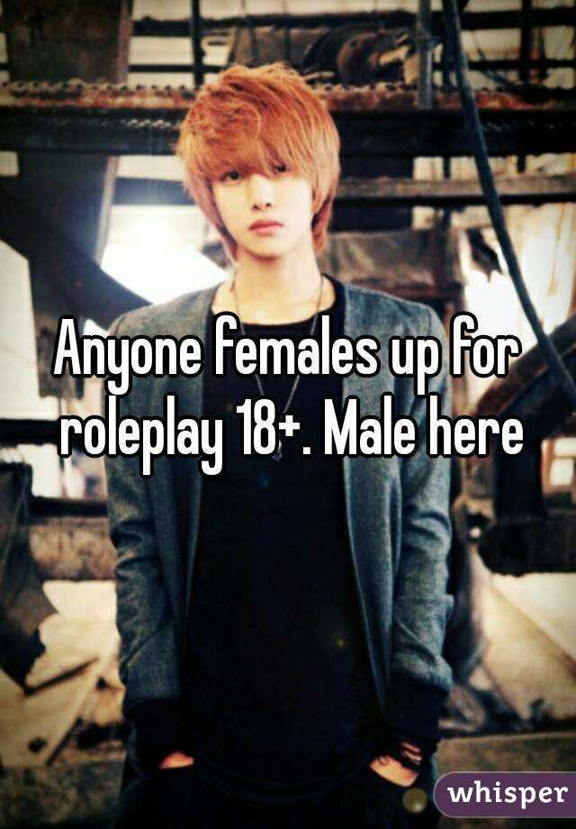 Anyone females up for roleplay 18+. Male here