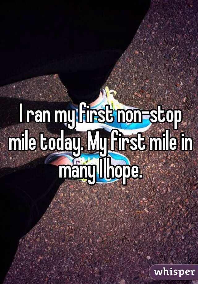 I ran my first non-stop mile today. My first mile in many I hope.