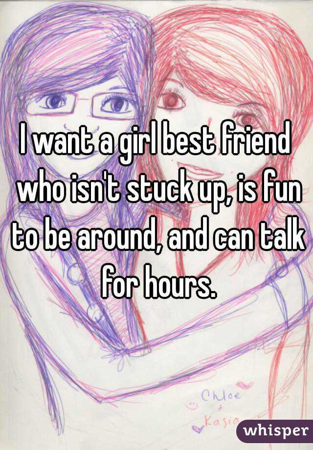 I want a girl best friend who isn't stuck up, is fun to be around, and can talk for hours.