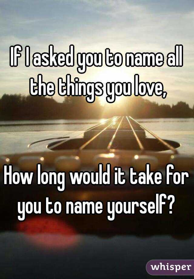 If I asked you to name all the things you love,   How long would it take for you to name yourself?