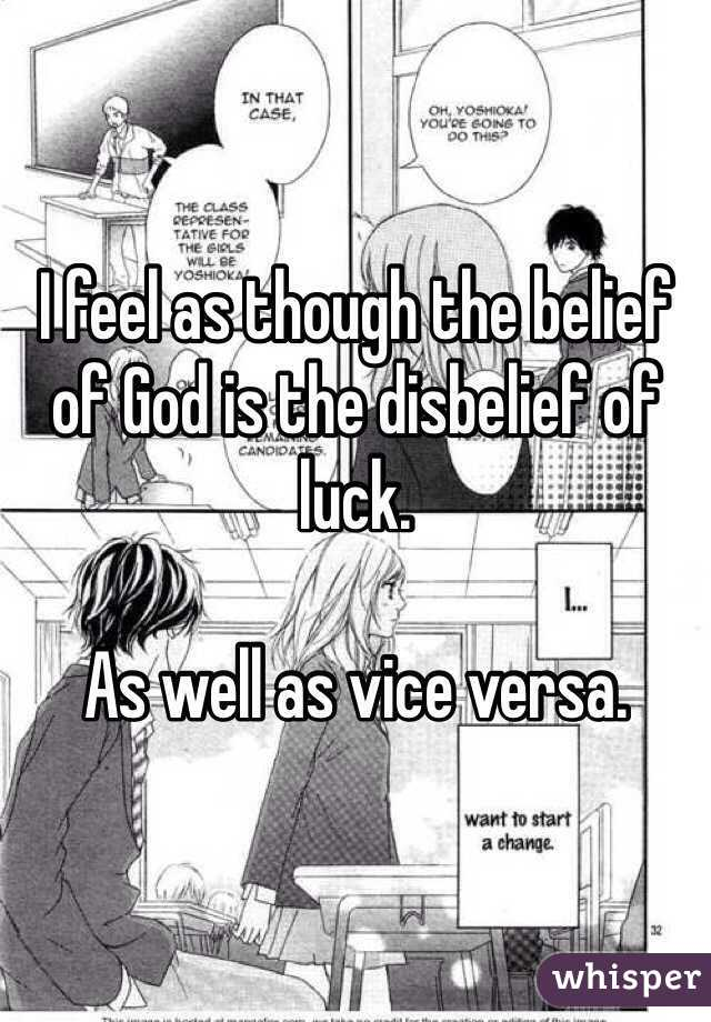 I feel as though the belief of God is the disbelief of luck.   As well as vice versa.