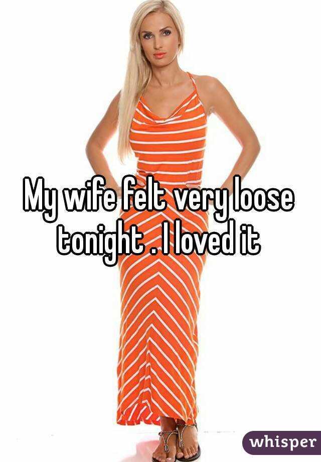My wife felt very loose tonight . I loved it