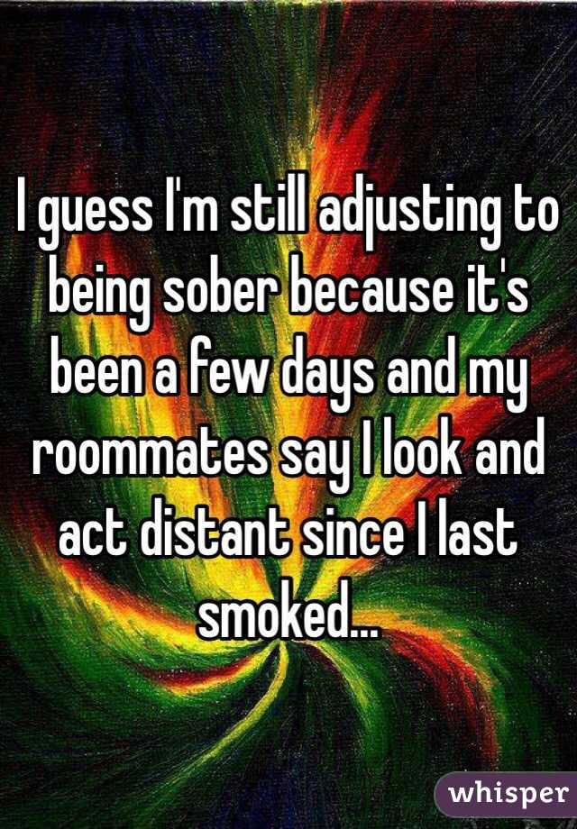I guess I'm still adjusting to being sober because it's been a few days and my roommates say I look and act distant since I last smoked...