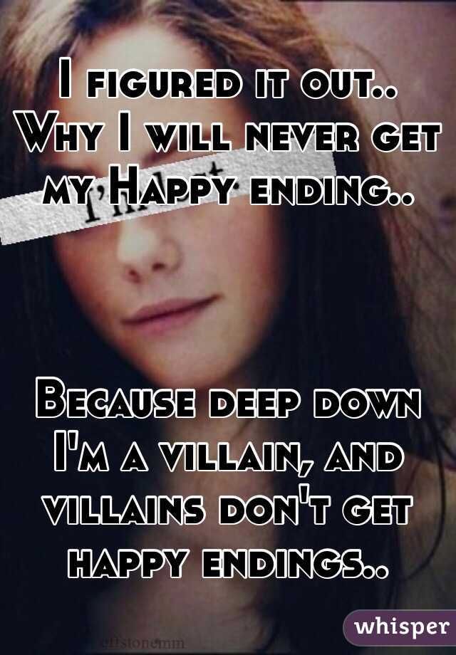 I figured it out.. Why I will never get my Happy ending..     Because deep down I'm a villain, and villains don't get happy endings..