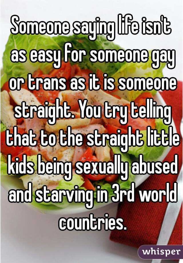 Someone saying life isn't as easy for someone gay or trans as it is someone straight. You try telling that to the straight little kids being sexually abused and starving in 3rd world countries.