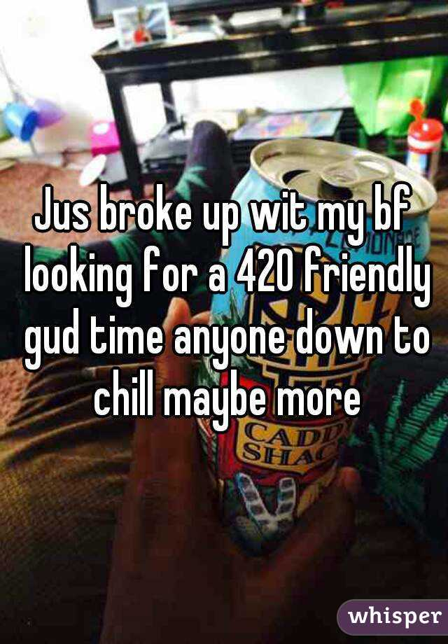 Jus broke up wit my bf looking for a 420 friendly gud time anyone down to chill maybe more