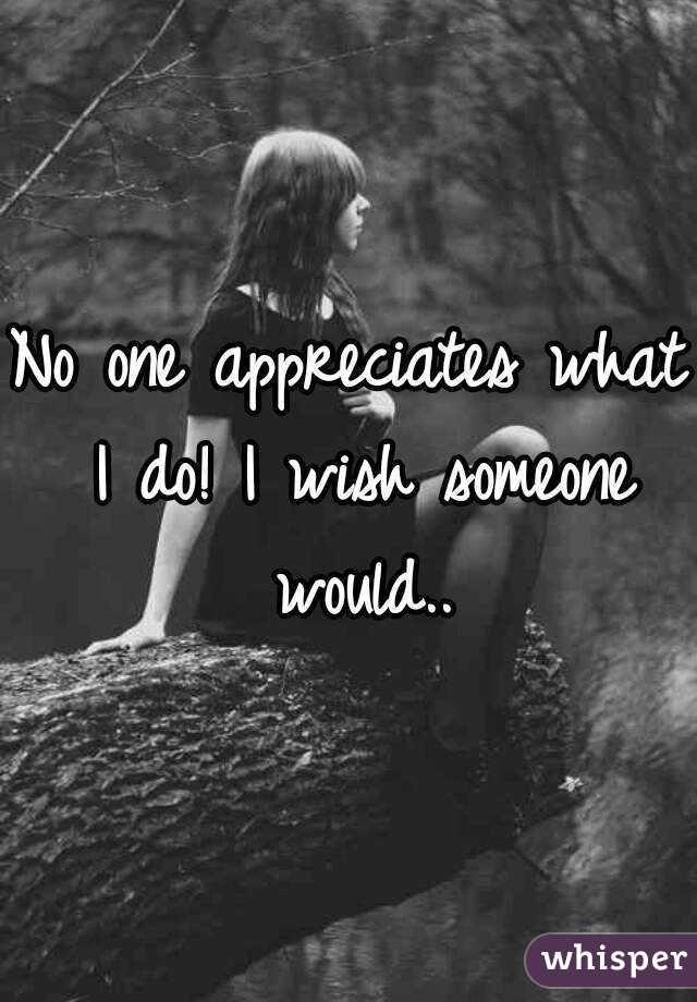 No one appreciates what I do! I wish someone would..