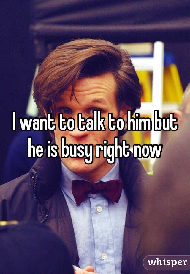 I want to talk to him but he is busy right now