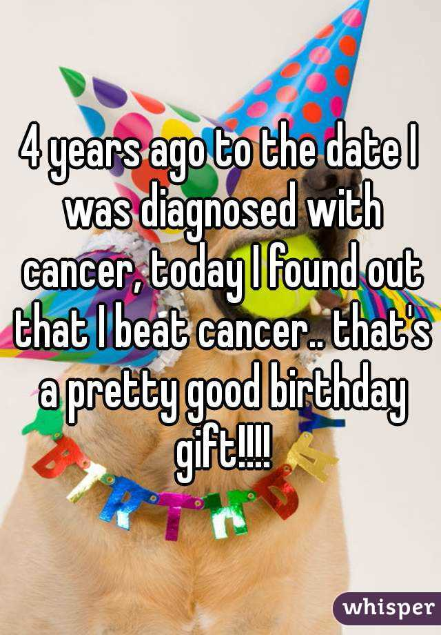 4 years ago to the date I was diagnosed with cancer, today I found out that I beat cancer.. that's a pretty good birthday gift!!!!