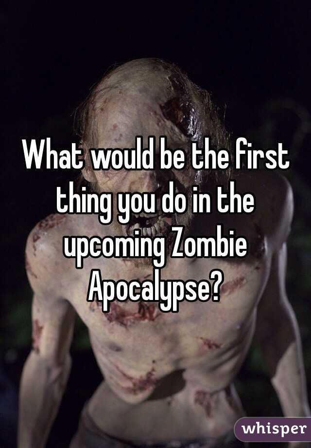 What would be the first thing you do in the upcoming Zombie Apocalypse?