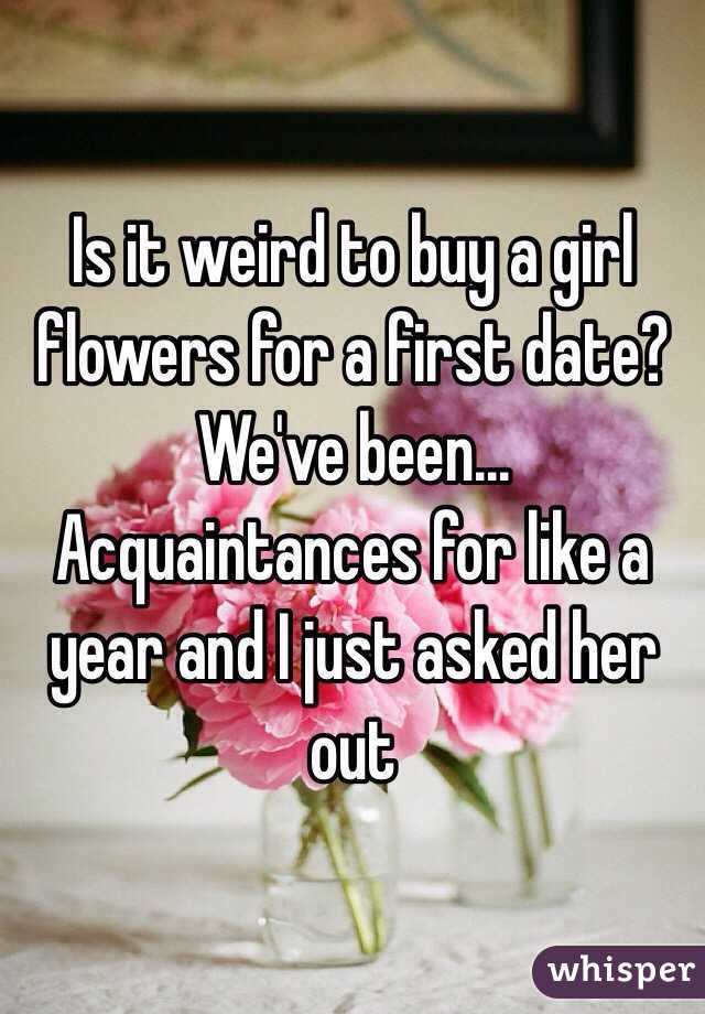 Is it weird to buy a girl flowers for a first date? We've been... Acquaintances for like a year and I just asked her out