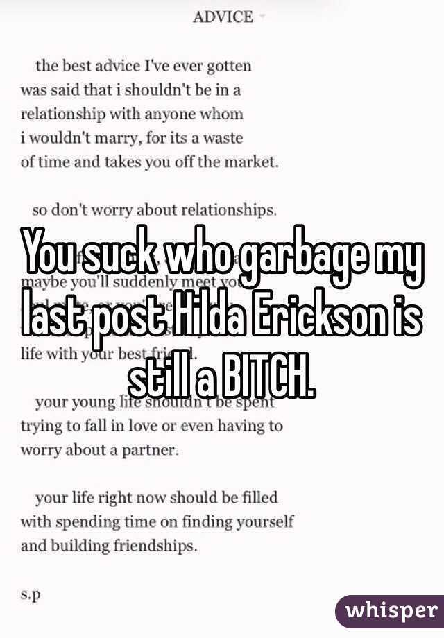 You suck who garbage my last post Hilda Erickson is still a BITCH.