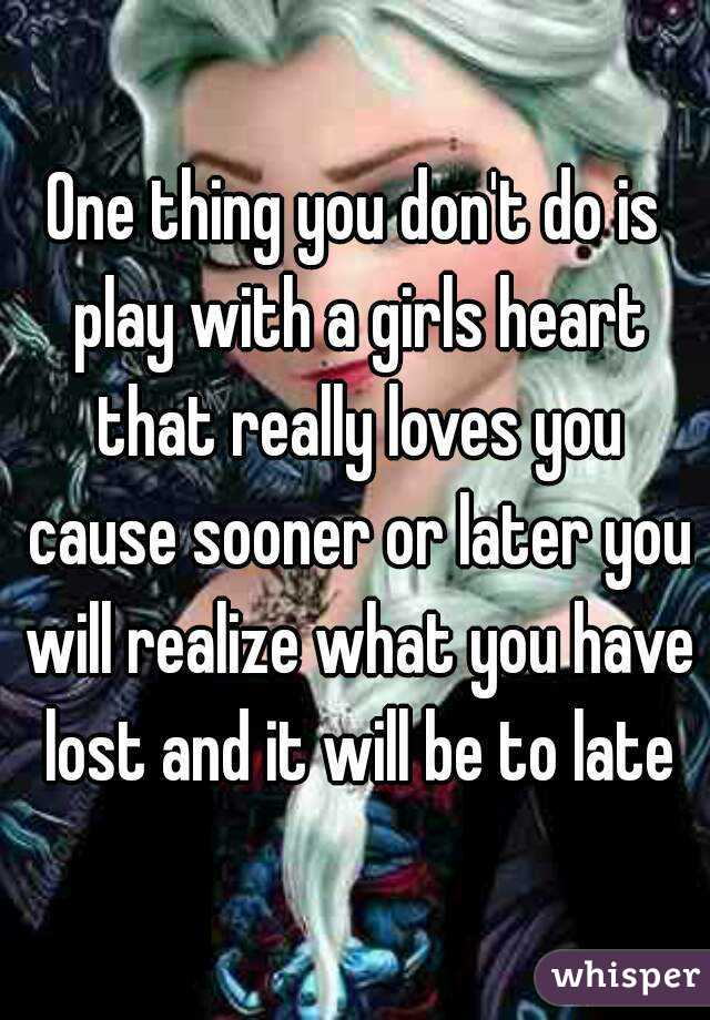 One thing you don't do is play with a girls heart that really loves you cause sooner or later you will realize what you have lost and it will be to late