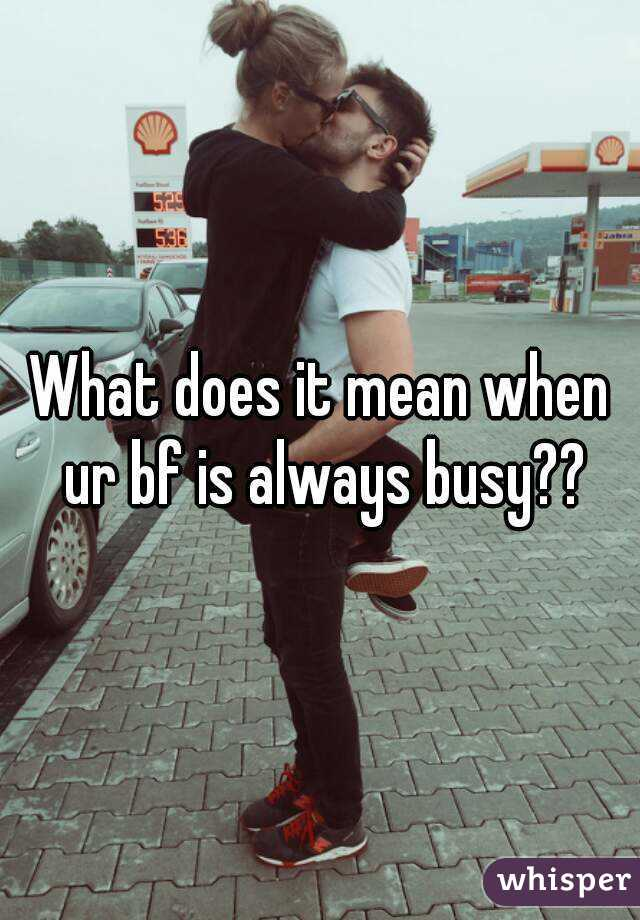 What does it mean when ur bf is always busy??