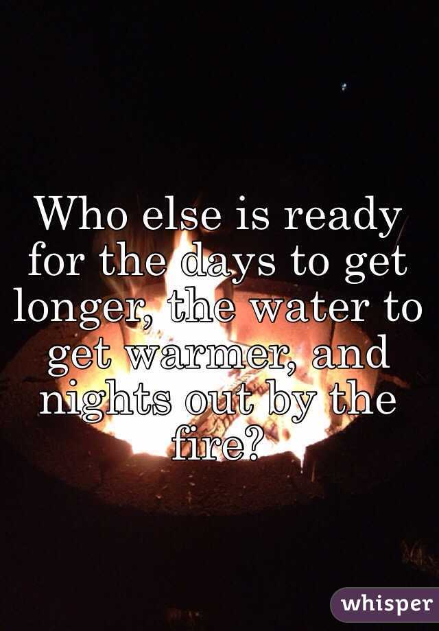Who else is ready for the days to get longer, the water to get warmer, and nights out by the fire?
