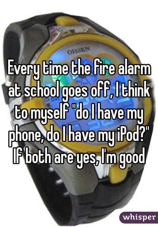 "Every time the fire alarm at school goes off, I think to myself ""do I have my phone, do I have my iPod?"" If both are yes, I'm good"