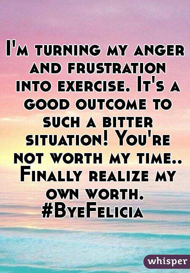 I'm turning my anger and frustration into exercise. It's a good outcome to such a bitter situation! You're not worth my time.. Finally realize my own worth.  #ByeFelicia