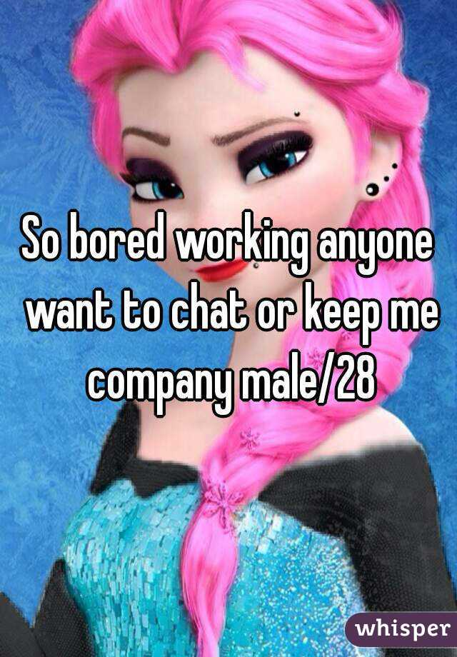 So bored working anyone want to chat or keep me company male/28