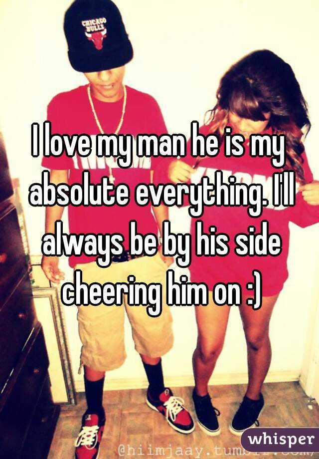 I love my man he is my absolute everything. I'll always be by his side cheering him on :)