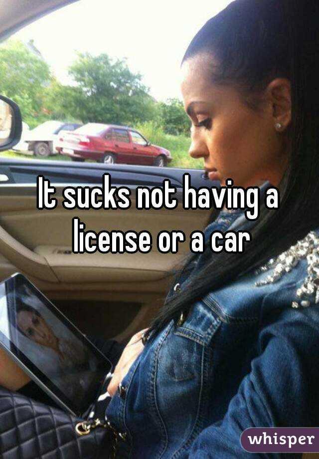 It sucks not having a license or a car
